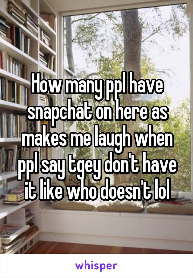 How many ppl have snapchat on here as makes me laugh when ppl say tgey don't have it like who doesn't lol