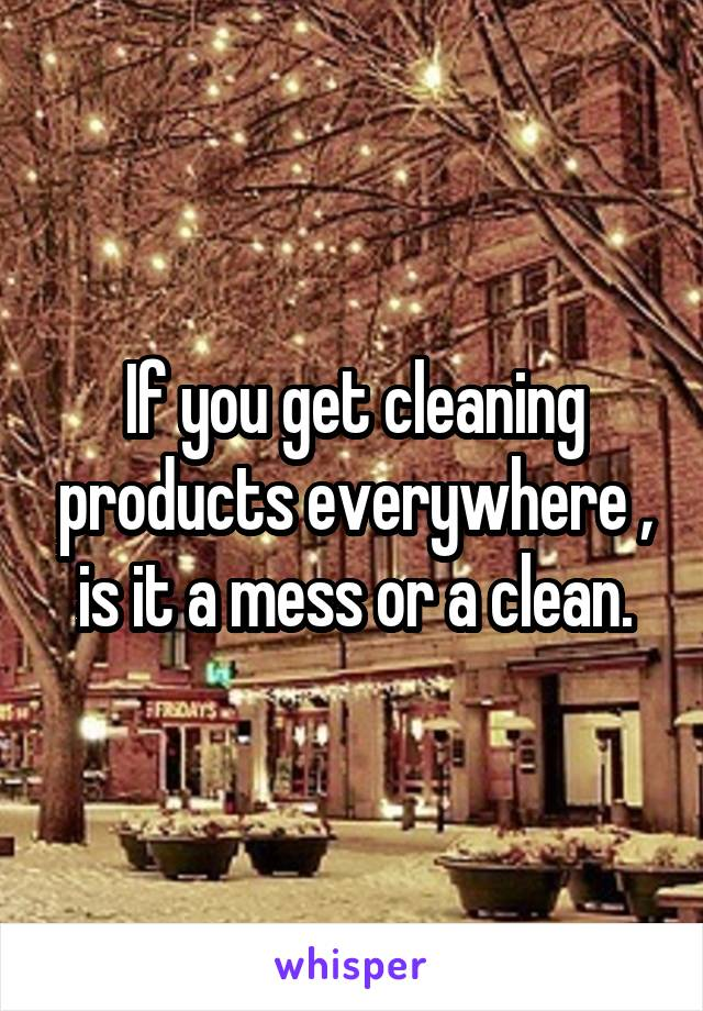 If you get cleaning products everywhere , is it a mess or a clean.