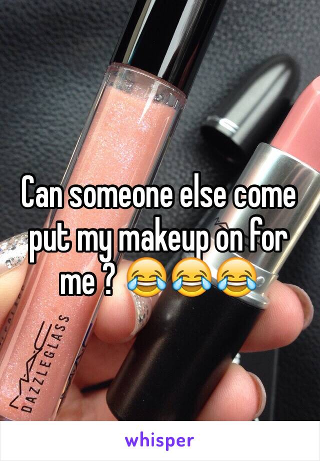 Can someone else come put my makeup on for me ? 😂😂😂