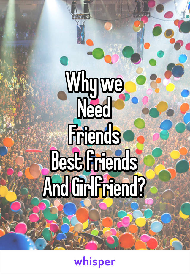 Why we  Need  Friends  Best friends  And Girlfriend?