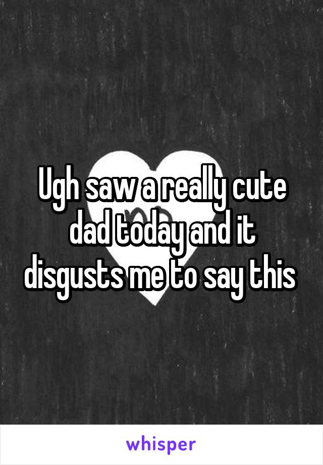 Ugh saw a really cute dad today and it disgusts me to say this