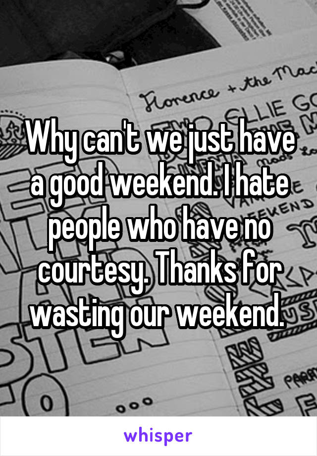 Why can't we just have a good weekend. I hate people who have no courtesy. Thanks for wasting our weekend.