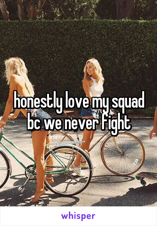 honestly love my squad bc we never fight