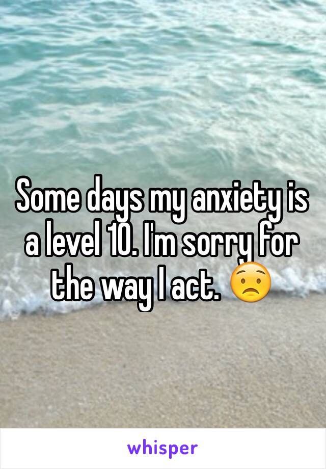 Some days my anxiety is a level 10. I'm sorry for the way I act. 😟