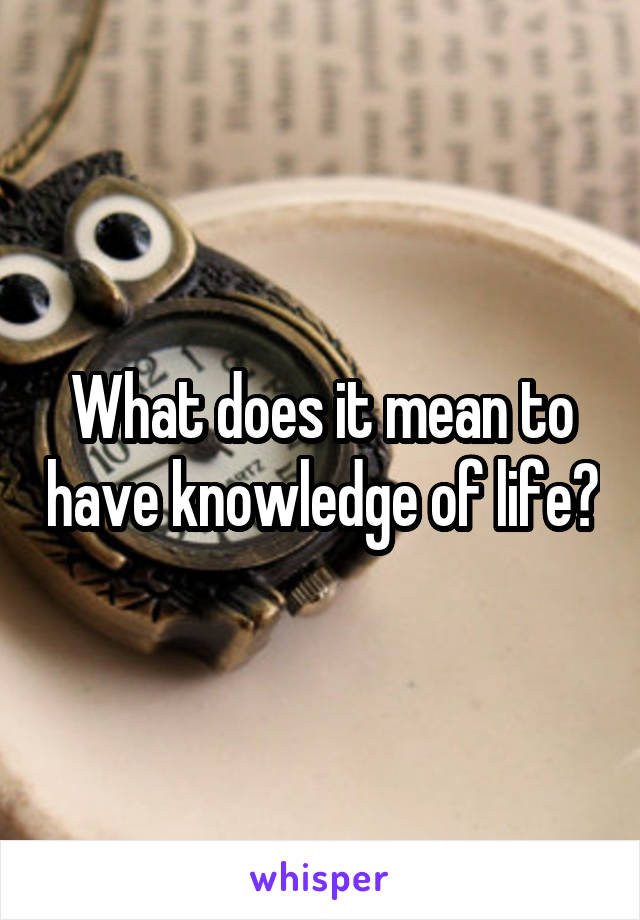What does it mean to have knowledge of life?
