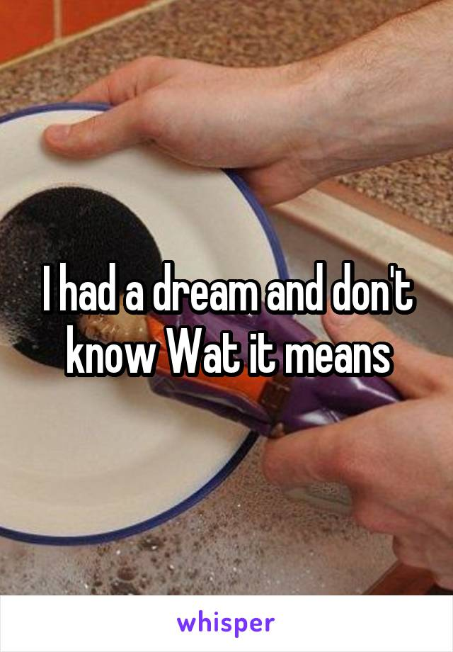 I had a dream and don't know Wat it means
