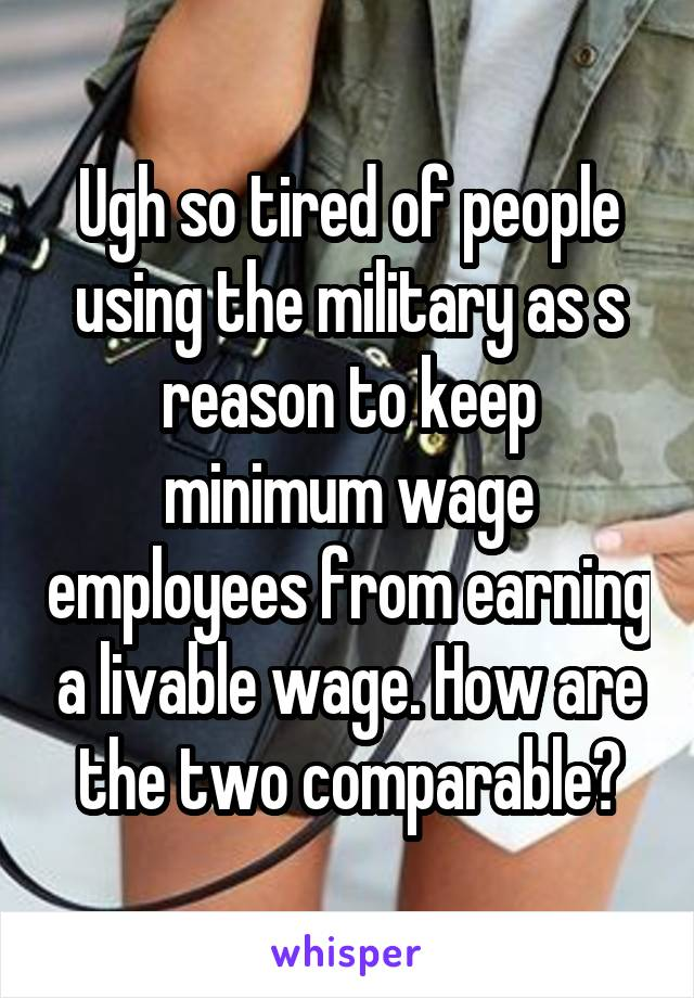 Ugh so tired of people using the military as s reason to keep minimum wage employees from earning a livable wage. How are the two comparable?
