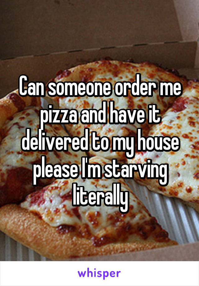 Can someone order me pizza and have it delivered to my house please I'm starving literally