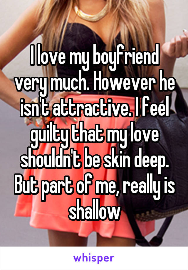 I love my boyfriend very much. However he isn't attractive. I feel guilty that my love shouldn't be skin deep. But part of me, really is shallow