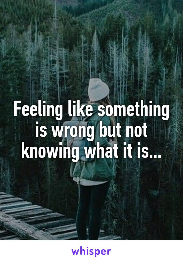 Feeling like something is wrong but not knowing what it is...