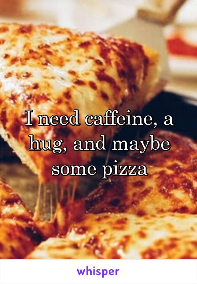 I need caffeine, a hug, and maybe some pizza