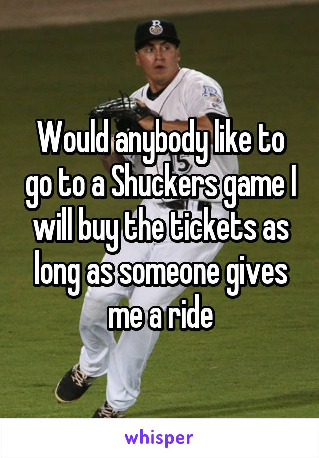 Would anybody like to go to a Shuckers game I will buy the tickets as long as someone gives me a ride
