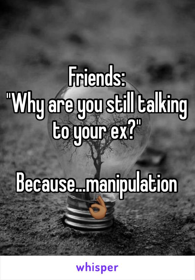 """Friends:  """"Why are you still talking to your ex?""""  Because...manipulation👌🏾"""