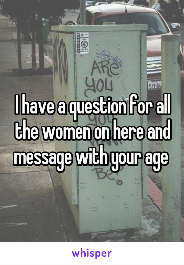 I have a question for all the women on here and message with your age