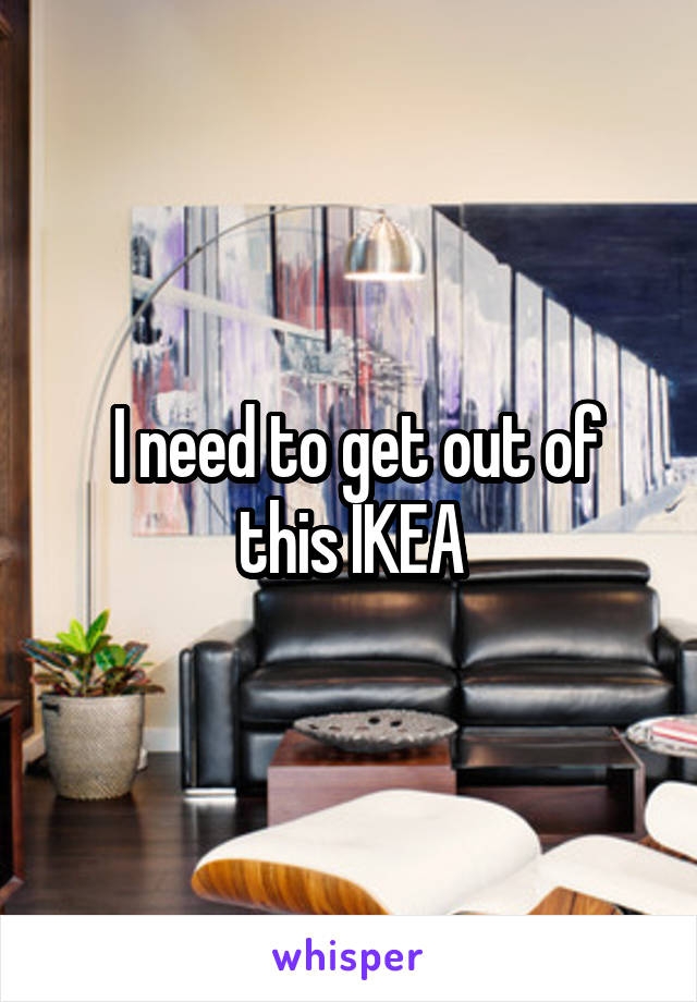 I need to get out of this IKEA