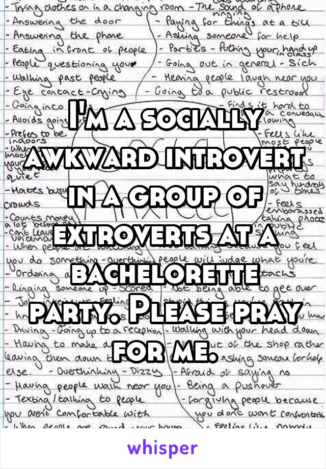 I'm a socially awkward introvert in a group of extroverts at a bachelorette party. Please pray for me.