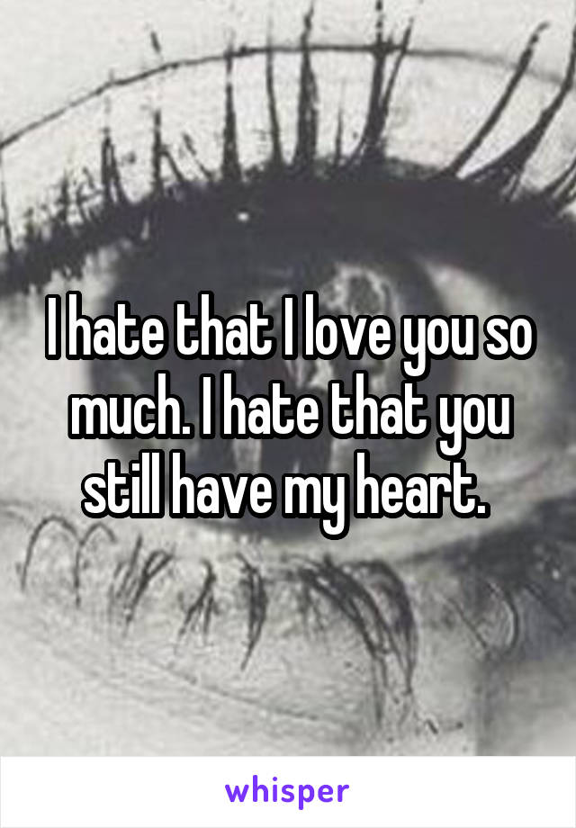 I hate that I love you so much. I hate that you still have my heart.