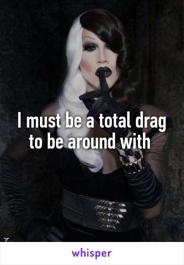 I must be a total drag to be around with