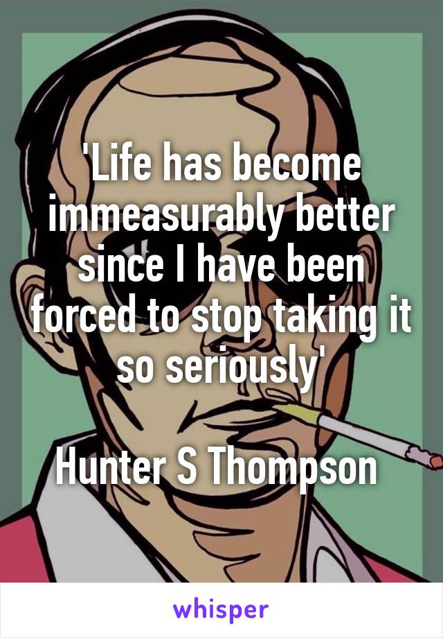 'Life has become immeasurably better since I have been forced to stop taking it so seriously'  Hunter S Thompson