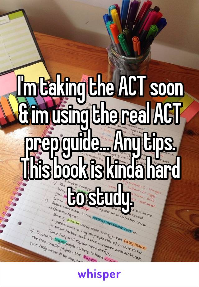 I'm taking the ACT soon & im using the real ACT prep guide... Any tips. This book is kinda hard to study.