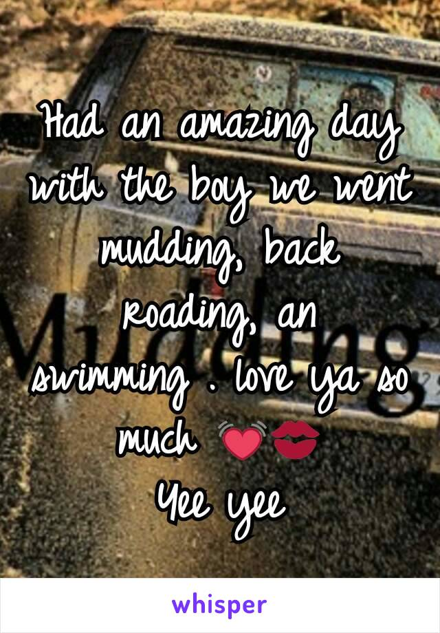Had an amazing day with the boy we went mudding, back roading, an swimming . love ya so much 💓💋 Yee yee