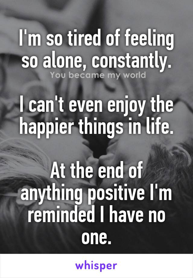 I'm so tired of feeling so alone, constantly.  I can't even enjoy the happier things in life.  At the end of anything positive I'm reminded I have no one.