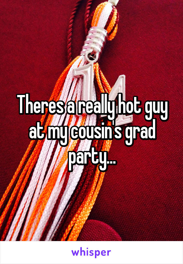Theres a really hot guy at my cousin's grad party...
