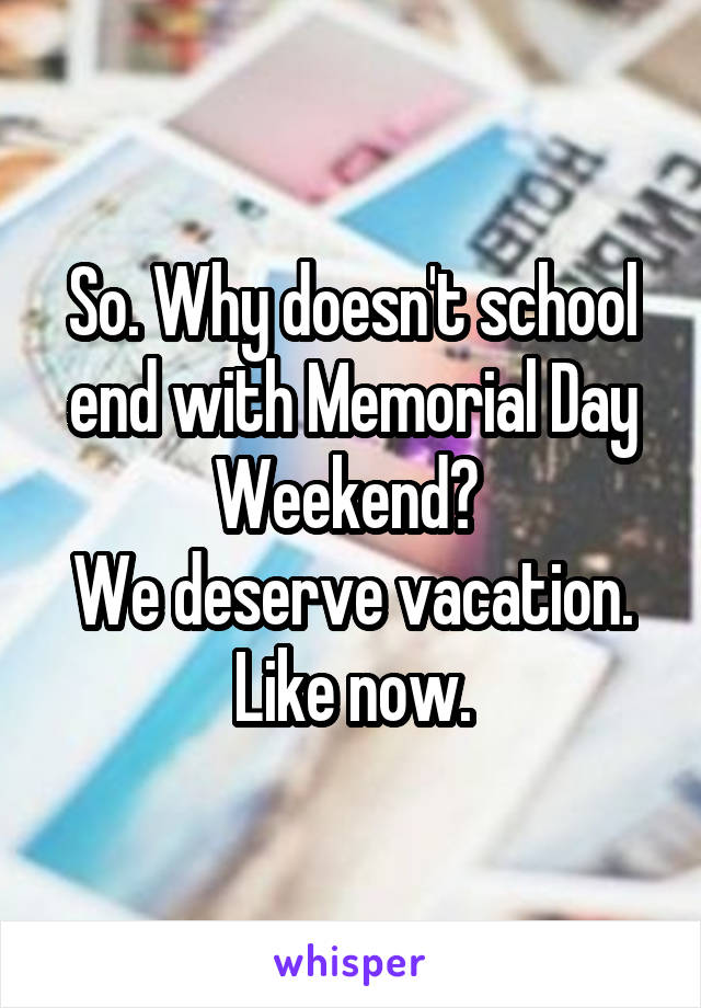 So. Why doesn't school end with Memorial Day Weekend?  We deserve vacation. Like now.