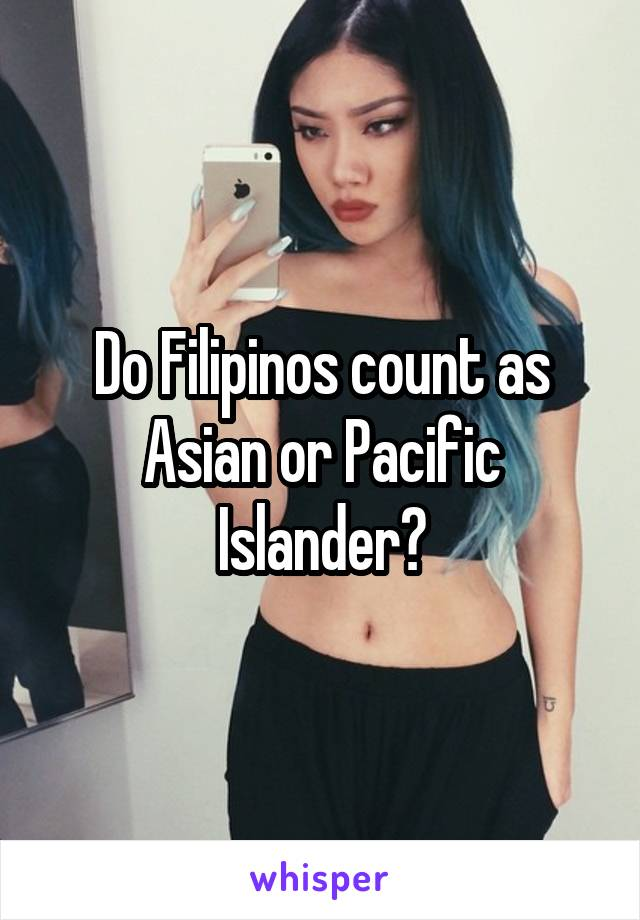 Do Filipinos count as Asian or Pacific Islander?