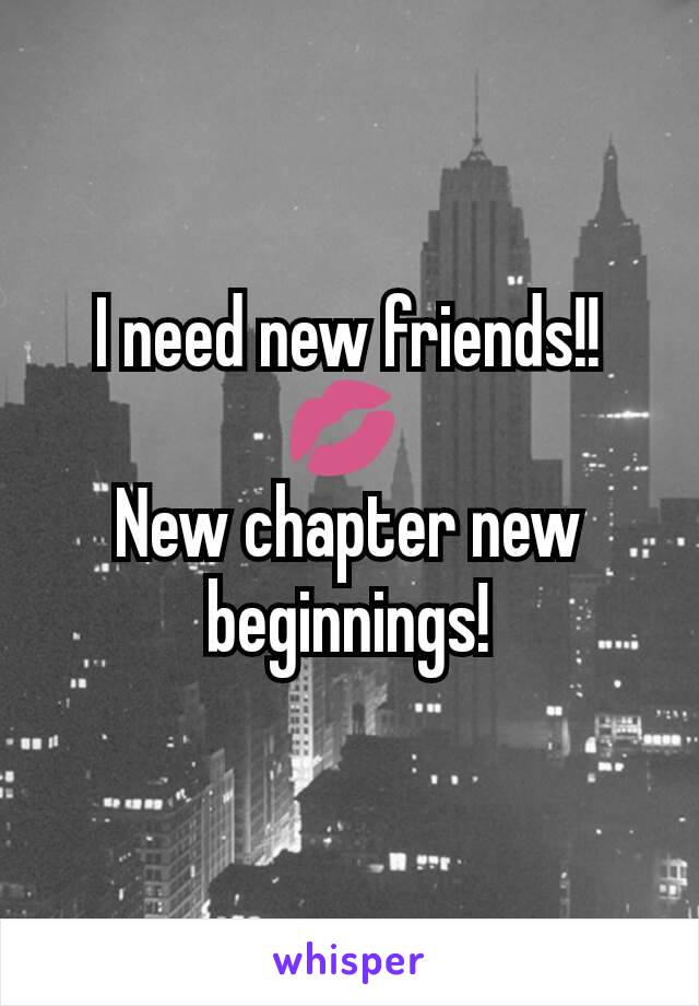 I need new friends!! 💋  New chapter new beginnings!