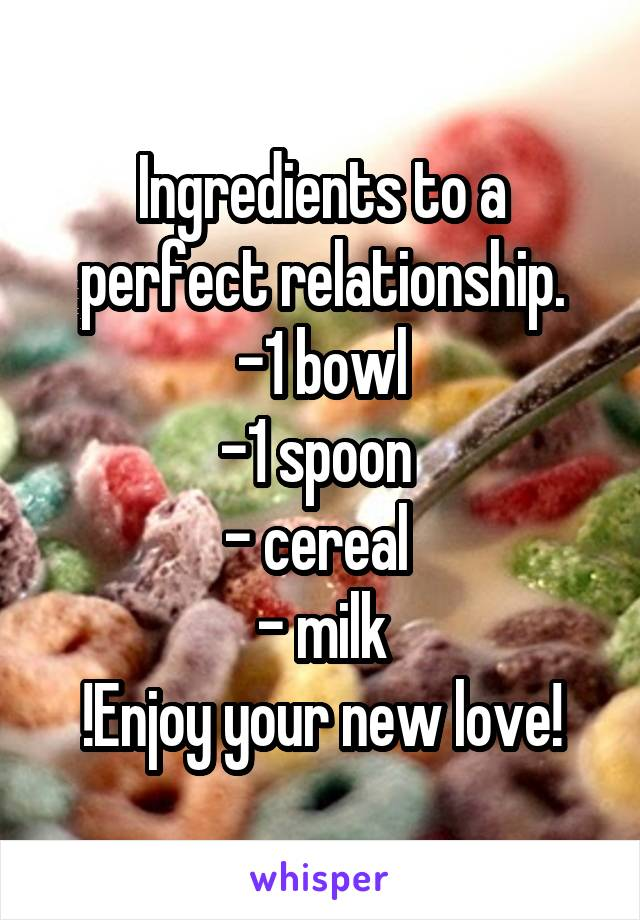 Ingredients to a perfect relationship. -1 bowl -1 spoon  - cereal  - milk !Enjoy your new love!