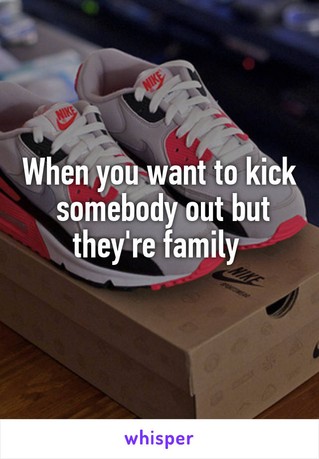 When you want to kick  somebody out but they're family