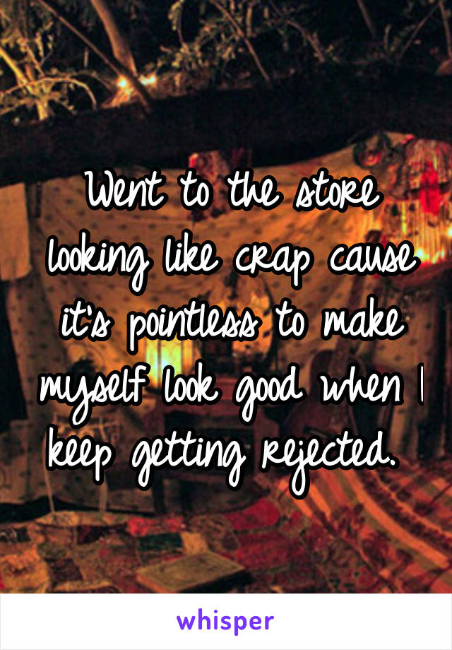 Went to the store looking like crap cause it's pointless to make myself look good when I keep getting rejected.