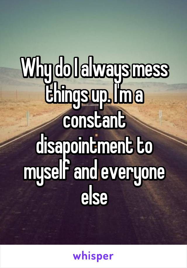 Why do I always mess things up. I'm a constant disapointment to myself and everyone else