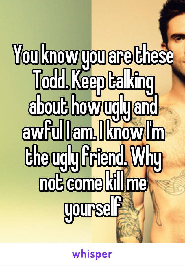 You know you are these Todd. Keep talking about how ugly and awful I am. I know I'm the ugly friend. Why not come kill me yourself
