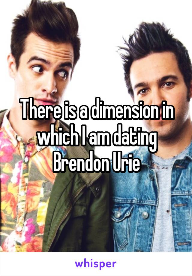 There is a dimension in which I am dating Brendon Urie