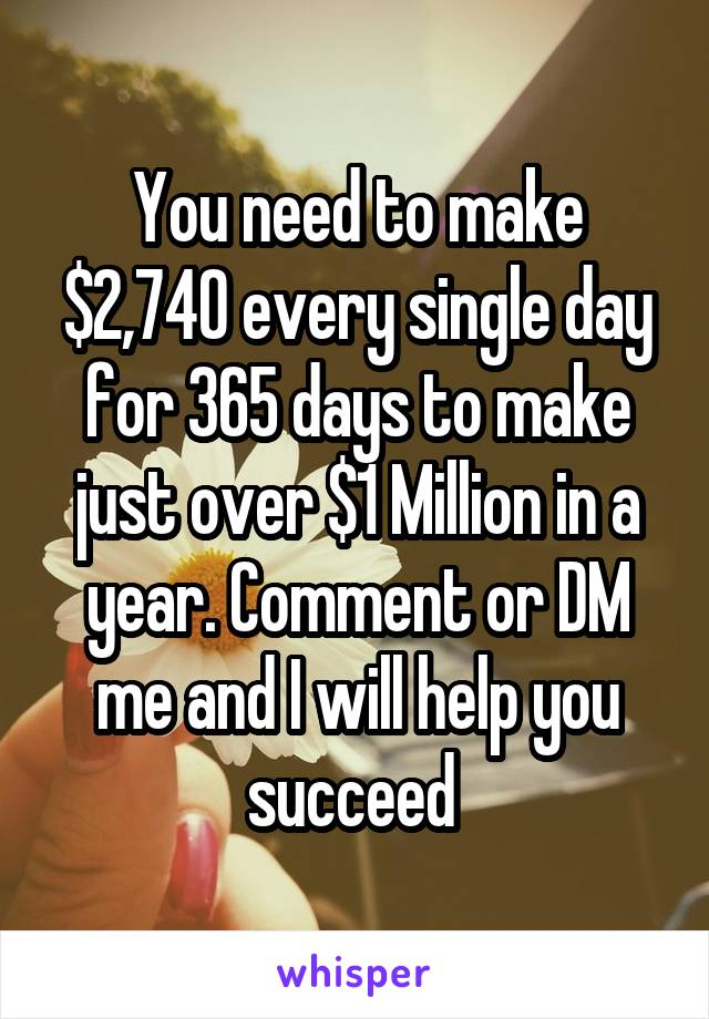 You need to make $2,740 every single day for 365 days to make just over $1 Million in a year. Comment or DM me and I will help you succeed