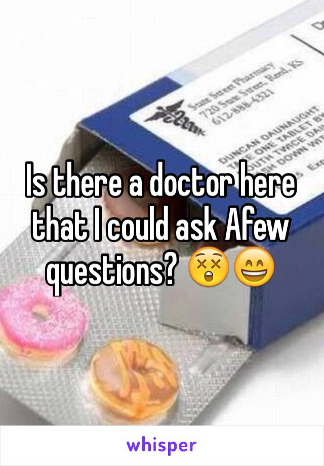 Is there a doctor here that I could ask Afew questions? 😲😄