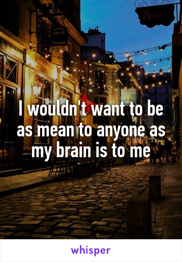 I wouldn't want to be as mean to anyone as my brain is to me