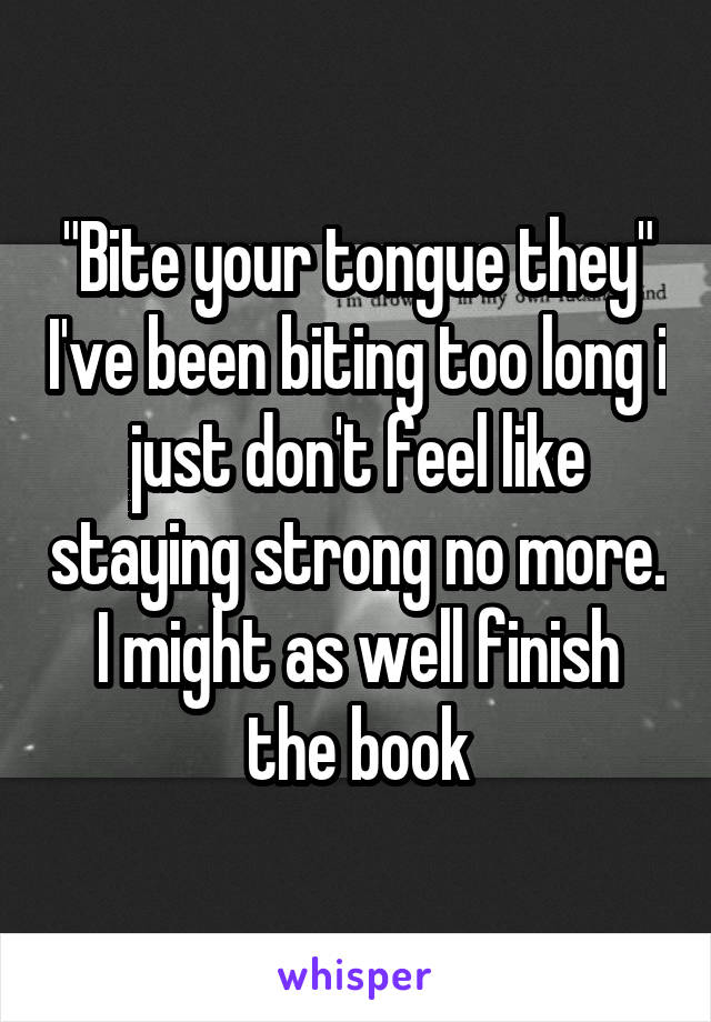 """""""Bite your tongue they"""" I've been biting too long i just don't feel like staying strong no more. I might as well finish the book"""