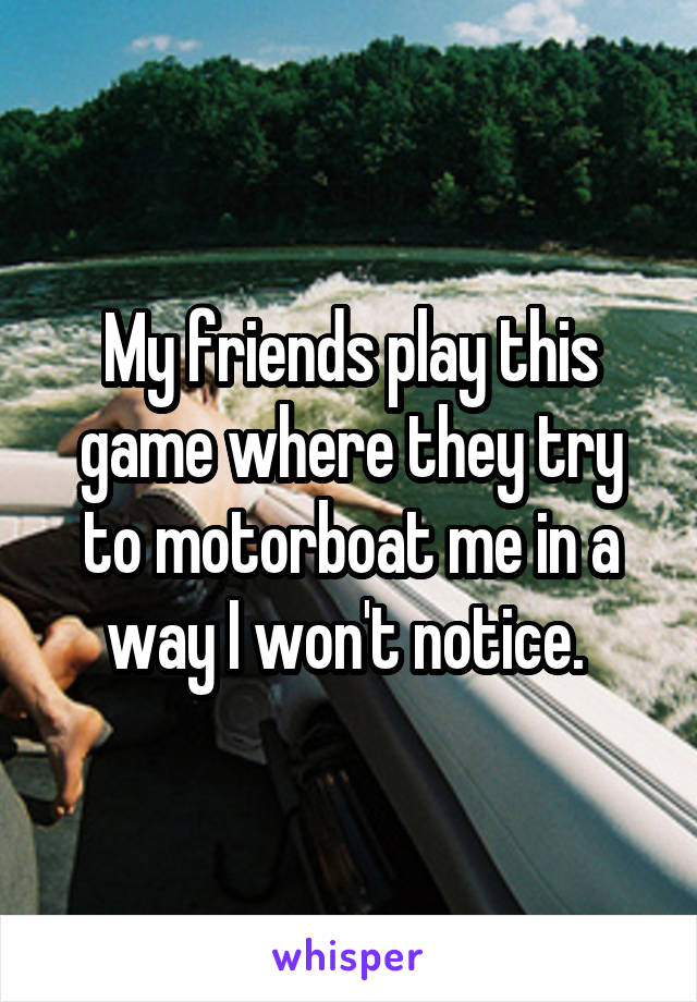 My friends play this game where they try to motorboat me in a way I won't notice.