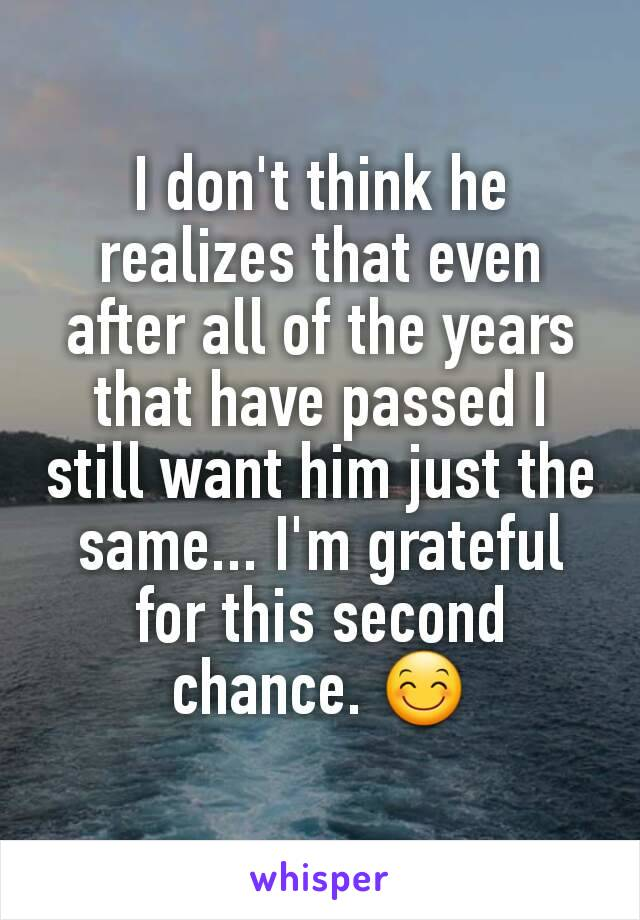 I don't think he realizes that even after all of the years that have passed I still want him just the same... I'm grateful for this second chance. 😊
