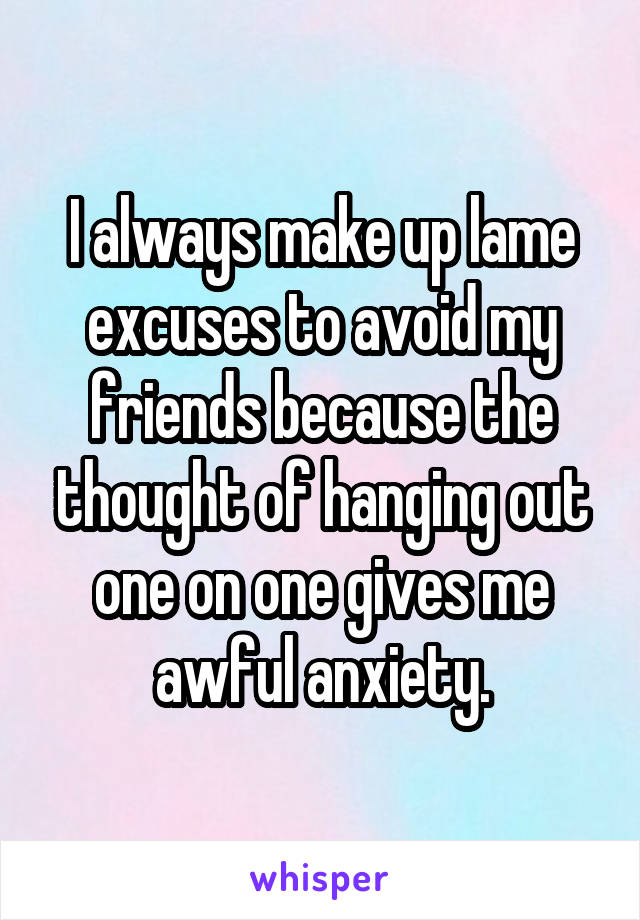 I always make up lame excuses to avoid my friends because the thought of hanging out one on one gives me awful anxiety.