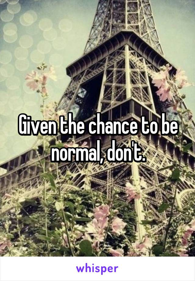 Given the chance to be normal, don't.