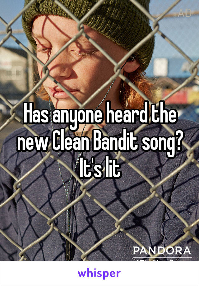 Has anyone heard the new Clean Bandit song? It's lit