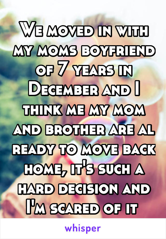 We moved in with my moms boyfriend of 7 years in December and I think me my mom and brother are al ready to move back home, it's such a hard decision and I'm scared of it