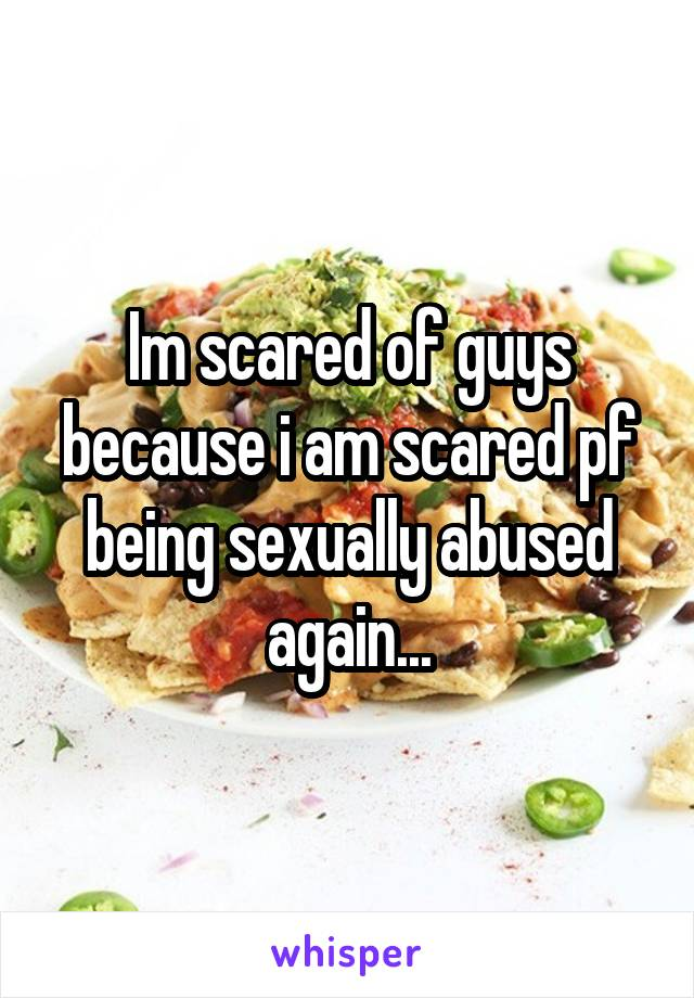 Im scared of guys because i am scared pf being sexually abused again...