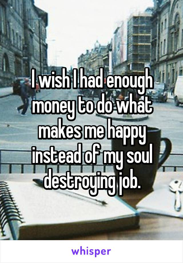 I wish I had enough money to do what makes me happy instead of my soul destroying job.