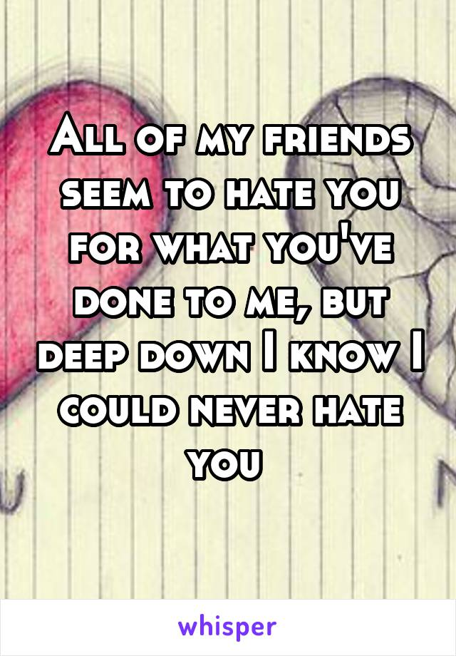 All of my friends seem to hate you for what you've done to me, but deep down I know I could never hate you