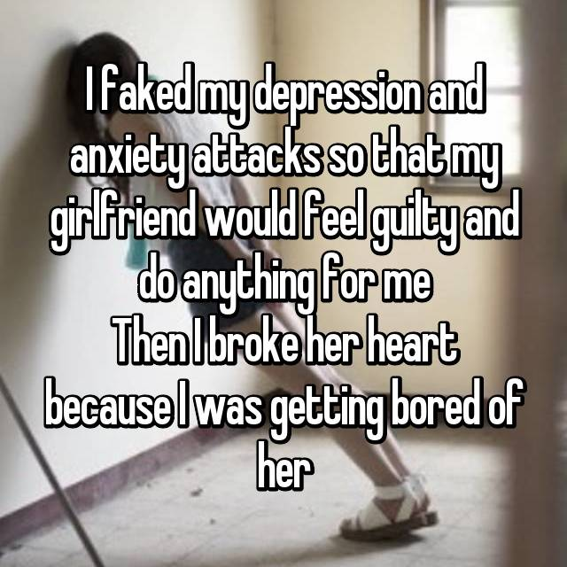 I faked my depression and anxiety attacks so that my girlfriend would feel guilty and do anything for me Then I broke her heart because I was getting bored of her